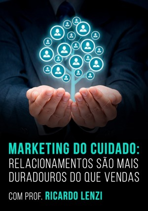 Marketing do Cuidado: Relacionamentos São Mais Duradouros do que Vendas